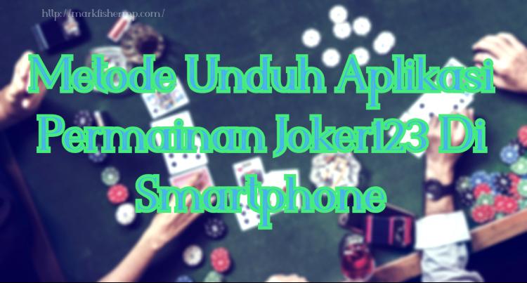 Metode Unduh Aplikasi Permainan Joker123 Di Smartphone