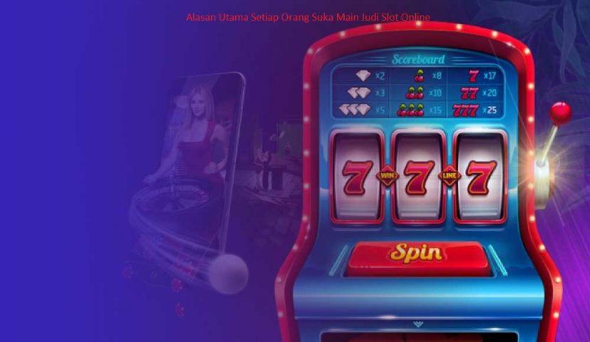 Alasan Utama Setiap Orang Suka Main Judi Slot Online